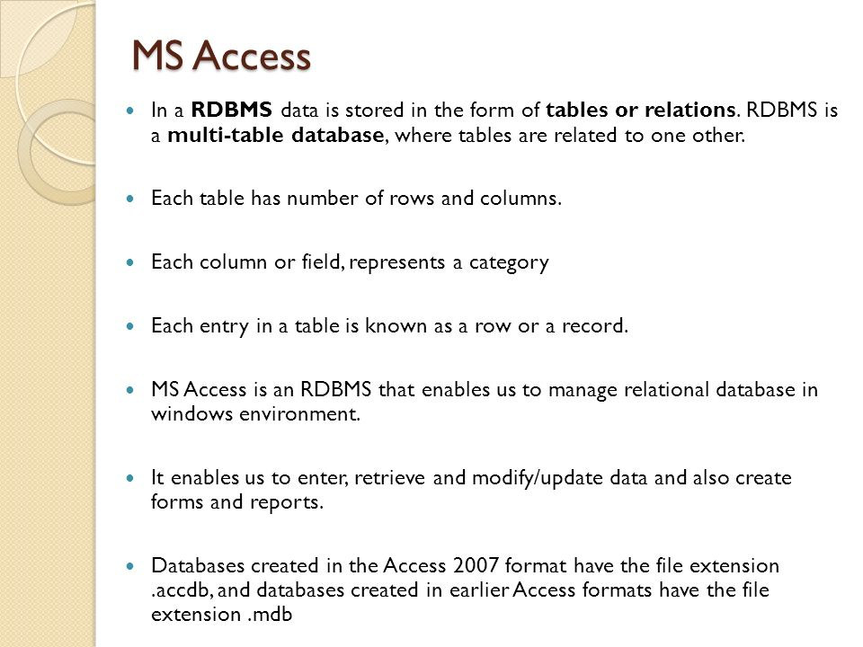 MS Access In a RDBMS data is stored in the form of tables or relations. RDBMS is a multi-table database, where tables are related to one other.