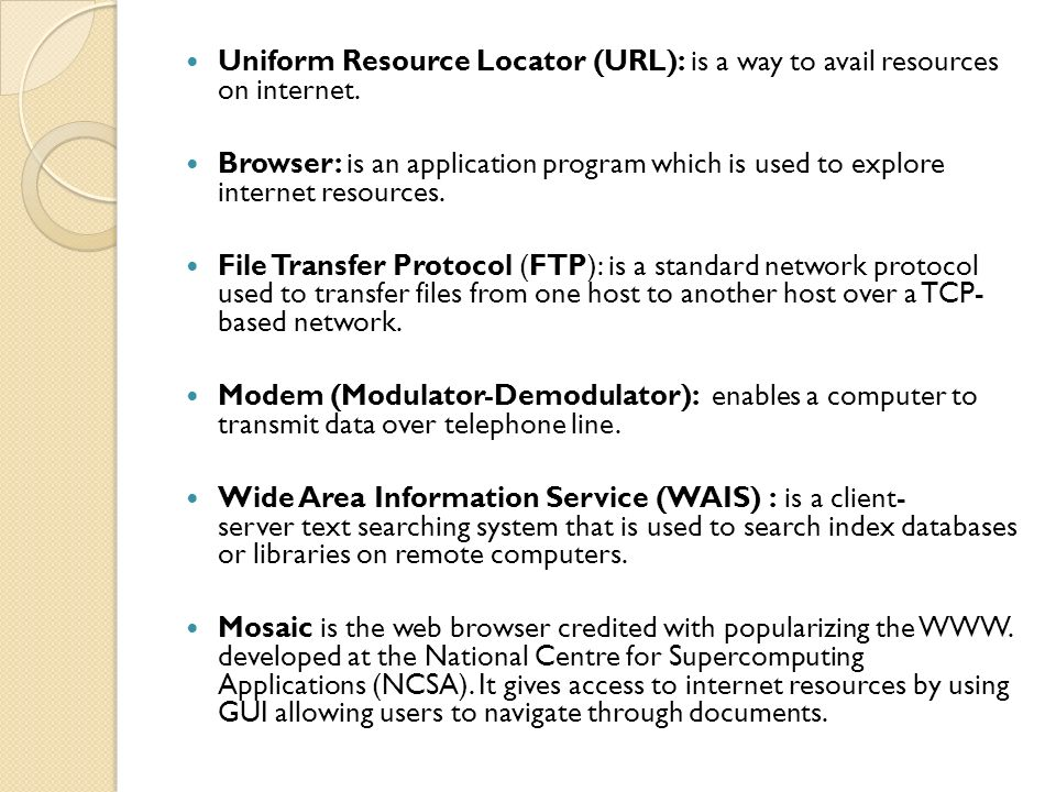 Uniform Resource Locator (URL): is a way to avail resources on internet.