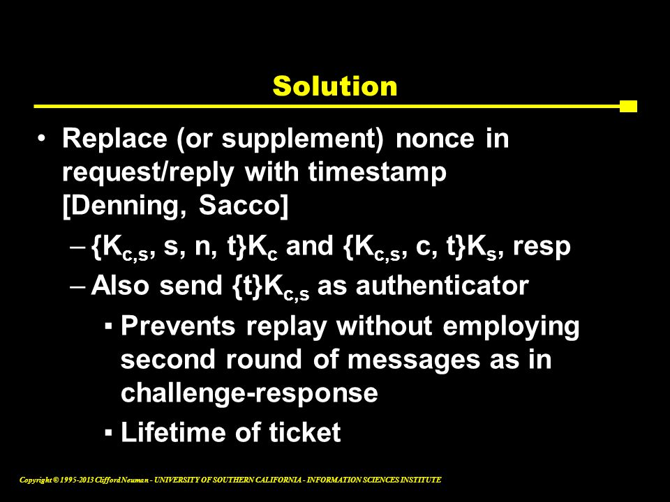 Solution Replace (or supplement) nonce in request/reply with timestamp [Denning, Sacco] {Kc,s, s, n, t}Kc and {Kc,s, c, t}Ks, resp.
