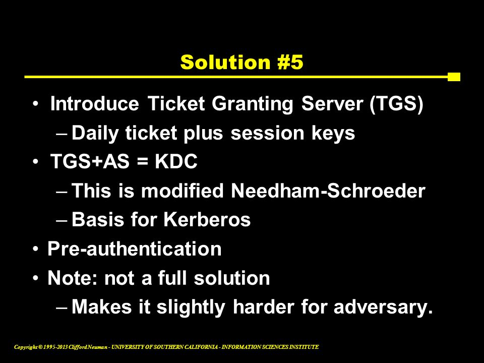 Solution #5 Introduce Ticket Granting Server (TGS) Daily ticket plus session keys. TGS+AS = KDC. This is modified Needham-Schroeder.