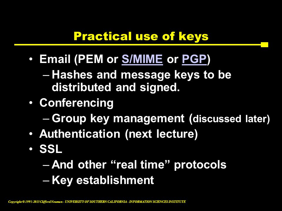Practical use of keys Email (PEM or S/MIME or PGP) Hashes and message keys to be distributed and signed.