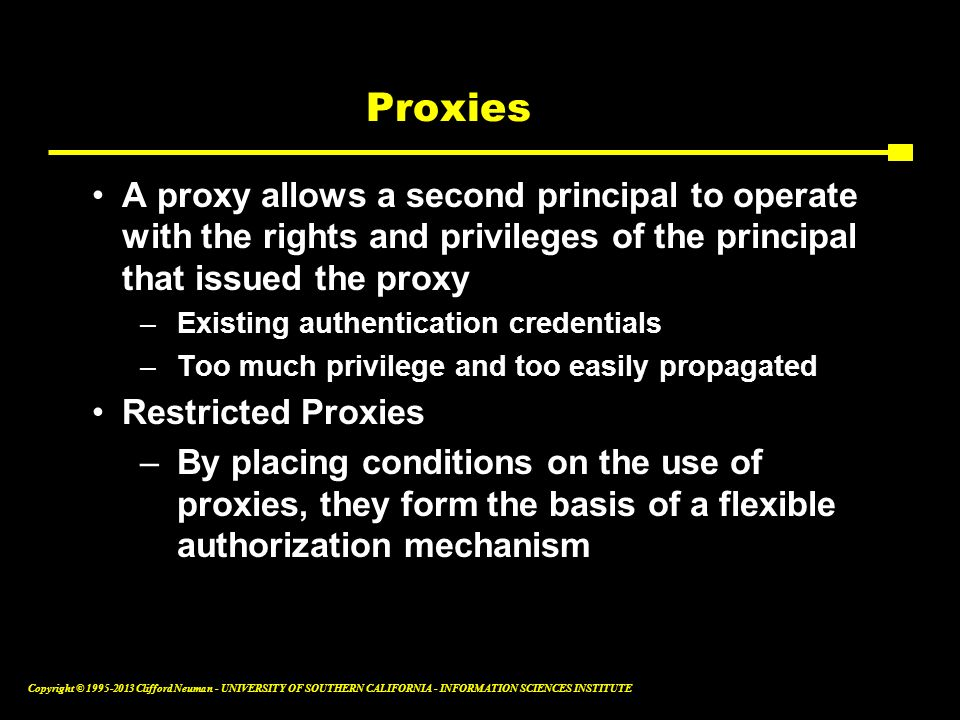 Proxies A proxy allows a second principal to operate with the rights and privileges of the principal that issued the proxy.