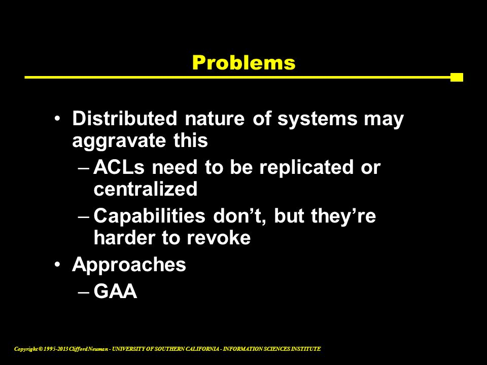 Problems Distributed nature of systems may aggravate this. ACLs need to be replicated or centralized.