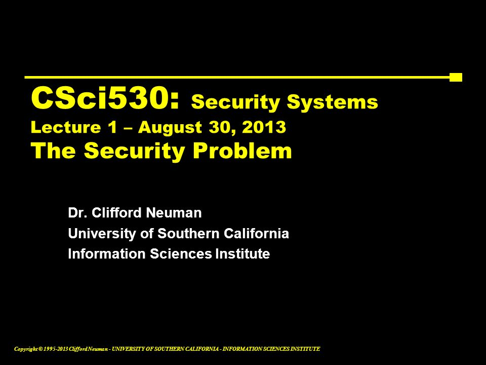 CSci530: Security Systems Lecture 1 – August 30, 2013 The Security Problem