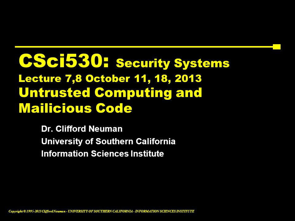 CSci530: Security Systems Lecture 7,8 October 11, 18, 2013 Untrusted Computing and Mailicious Code