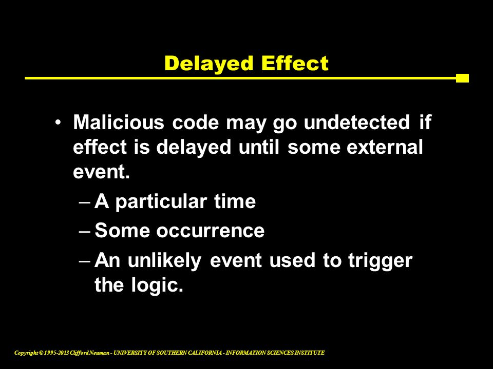 Delayed Effect Malicious code may go undetected if effect is delayed until some external event. A particular time.
