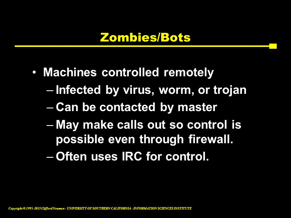 Zombies/Bots Machines controlled remotely. Infected by virus, worm, or trojan. Can be contacted by master.