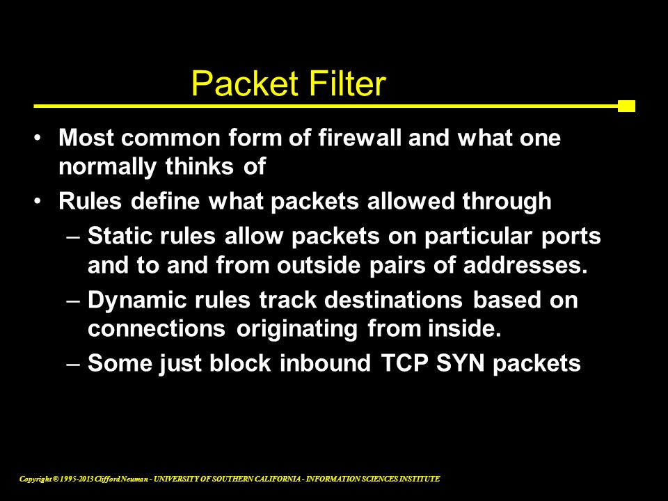 Packet Filter Most common form of firewall and what one normally thinks of. Rules define what packets allowed through.