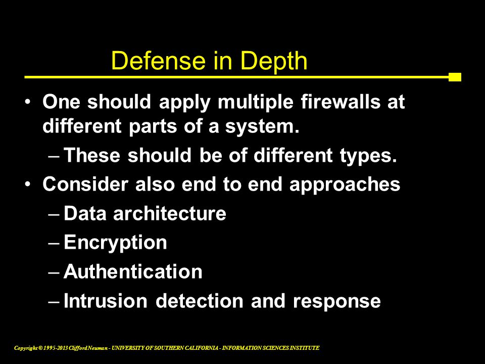 Defense in Depth One should apply multiple firewalls at different parts of a system. These should be of different types.