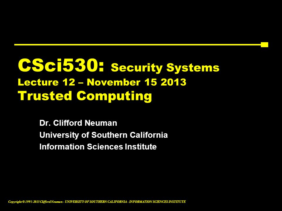 CSci530: Security Systems Lecture 12 – November 15 2013 Trusted Computing