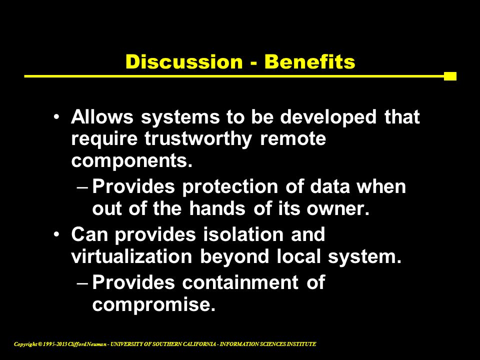 Discussion - Benefits Allows systems to be developed that require trustworthy remote components.
