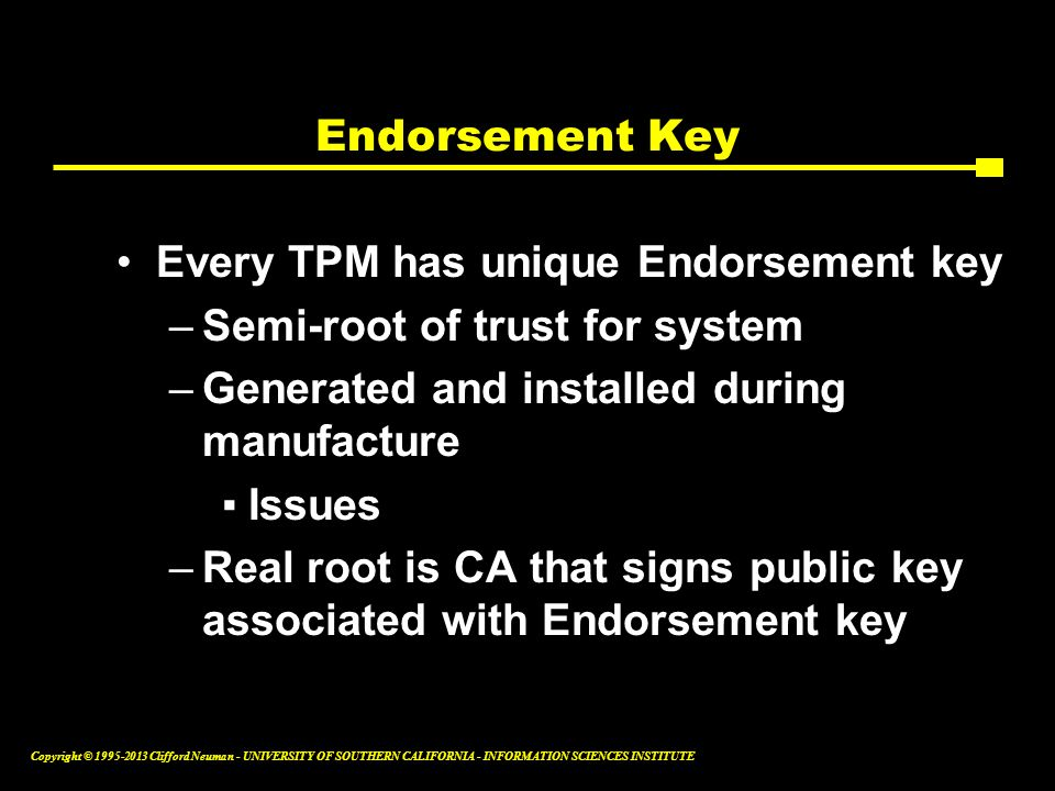 Endorsement Key Every TPM has unique Endorsement key. Semi-root of trust for system. Generated and installed during manufacture.