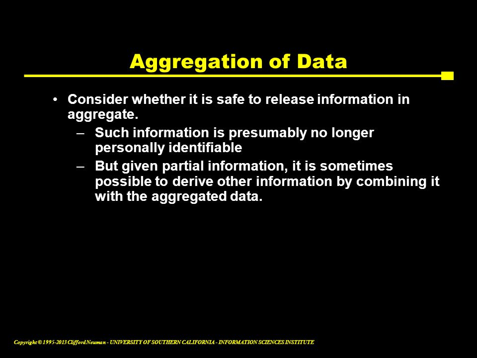 Aggregation of Data Consider whether it is safe to release information in aggregate.
