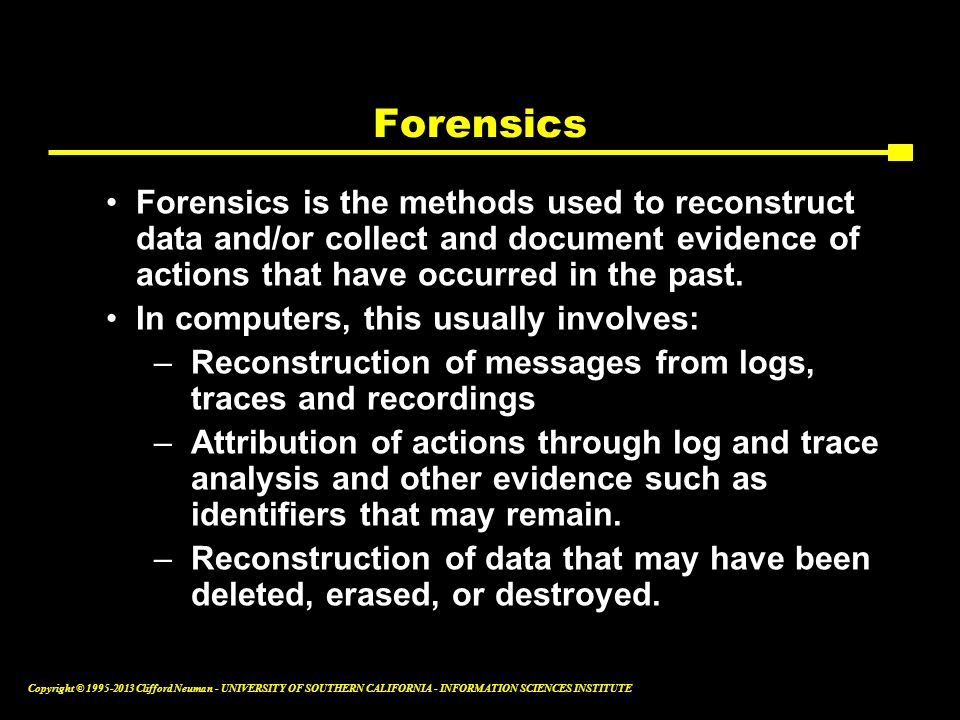 Forensics Forensics is the methods used to reconstruct data and/or collect and document evidence of actions that have occurred in the past.