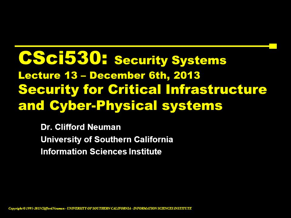 CSci530: Security Systems Lecture 13 – December 6th, 2013 Security for Critical Infrastructure and Cyber-Physical systems