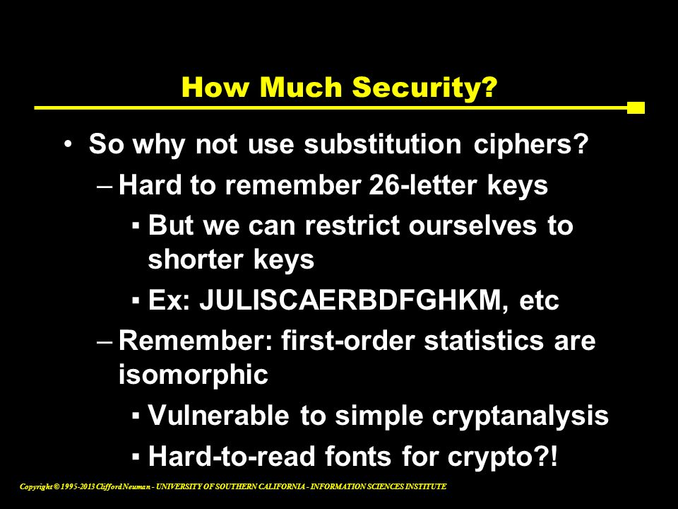 How Much Security So why not use substitution ciphers Hard to remember 26-letter keys. But we can restrict ourselves to shorter keys.