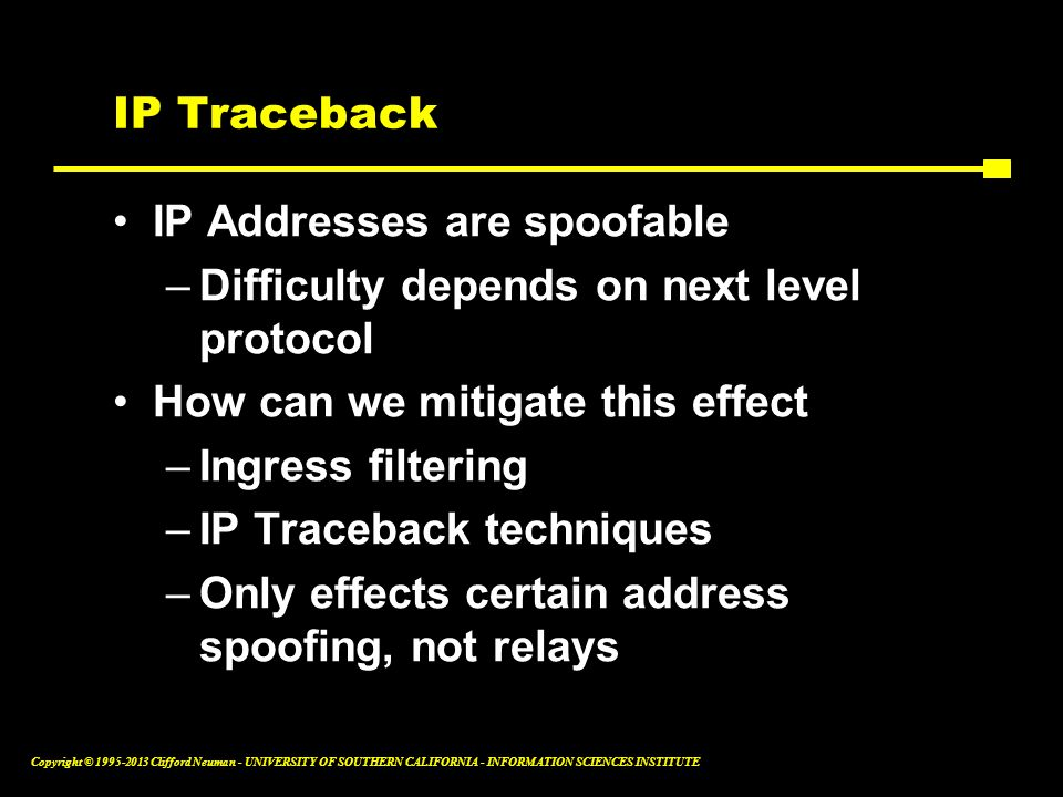 IP Traceback IP Addresses are spoofable. Difficulty depends on next level protocol. How can we mitigate this effect.