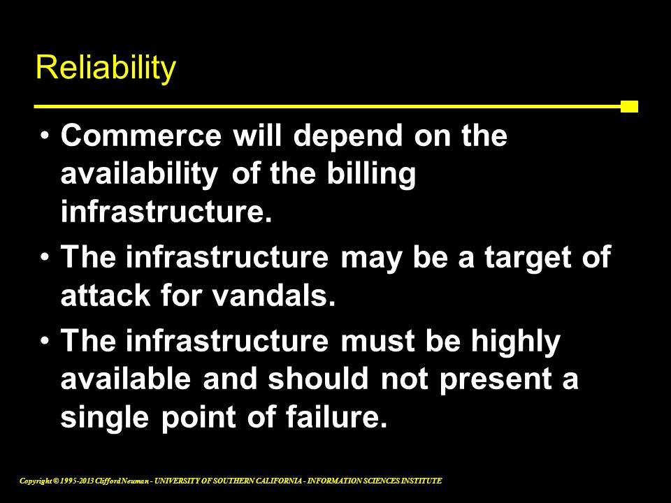 Reliability Commerce will depend on the availability of the billing infrastructure. The infrastructure may be a target of attack for vandals.