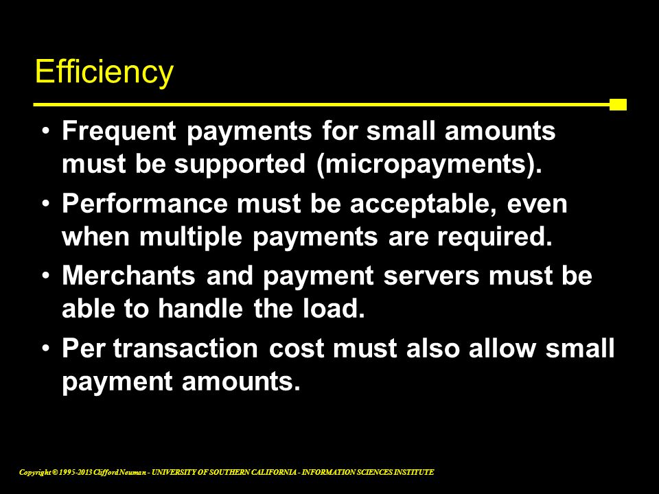 Efficiency Frequent payments for small amounts must be supported (micropayments).