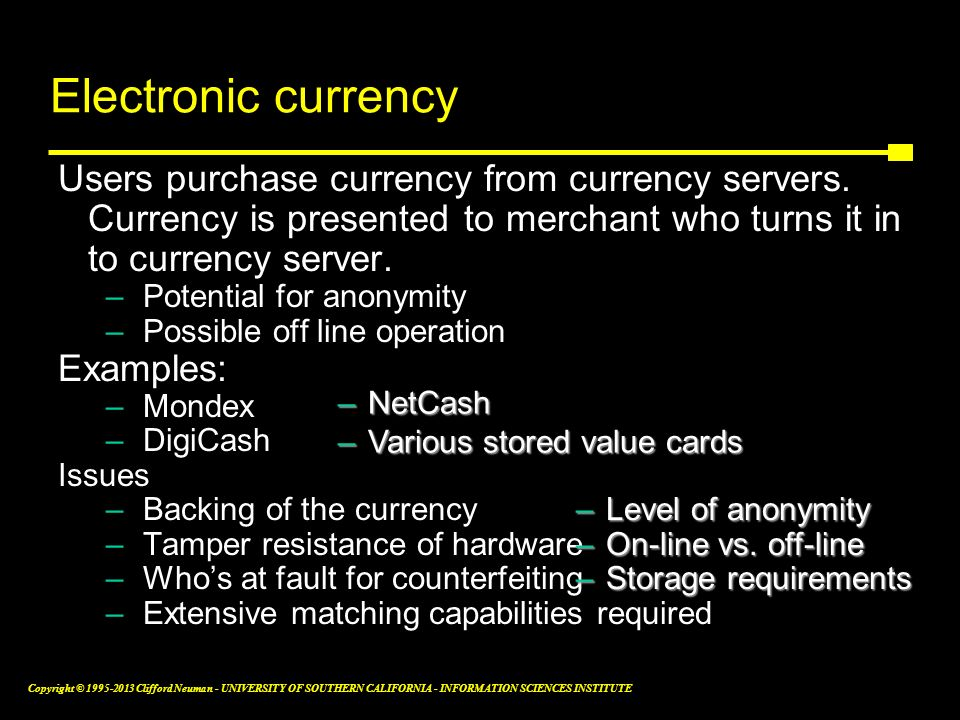 Electronic currency Users purchase currency from currency servers. Currency is presented to merchant who turns it in to currency server.