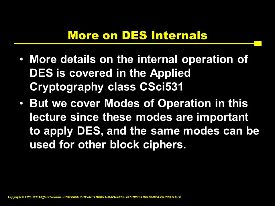 More on DES Internals More details on the internal operation of DES is covered in the Applied Cryptography class CSci531.