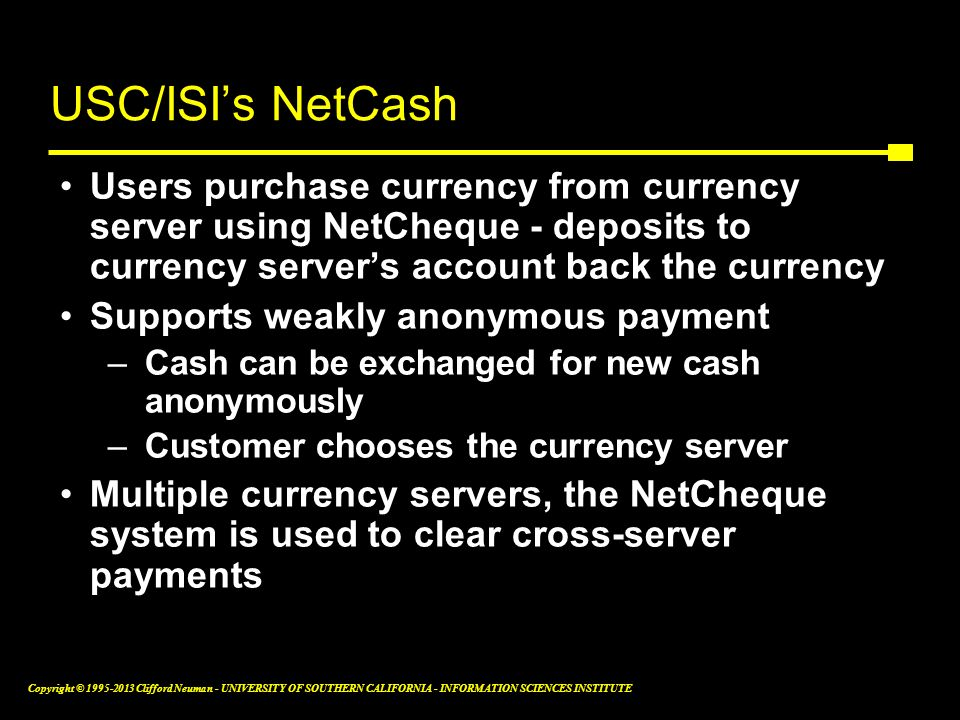 USC/ISI's NetCash Users purchase currency from currency server using NetCheque - deposits to currency server's account back the currency.