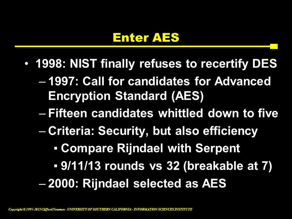Enter AES 1998: NIST finally refuses to recertify DES. 1997: Call for candidates for Advanced Encryption Standard (AES)