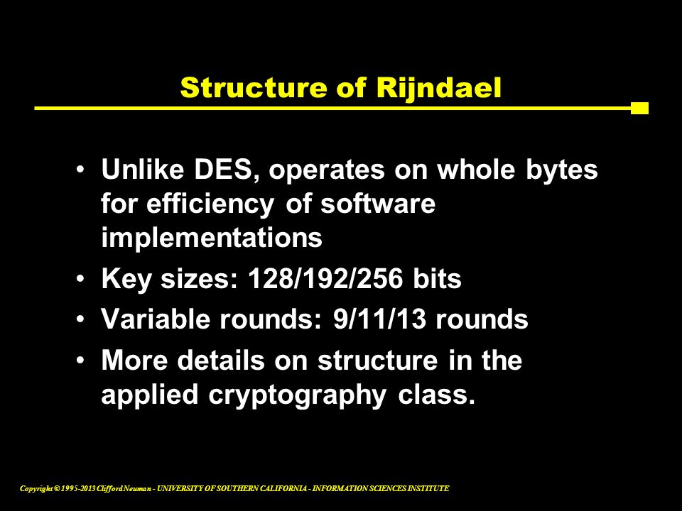 Structure of Rijndael Unlike DES, operates on whole bytes for efficiency of software implementations.