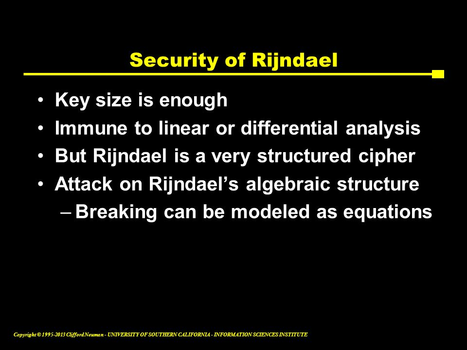 Security of Rijndael Key size is enough. Immune to linear or differential analysis. But Rijndael is a very structured cipher.