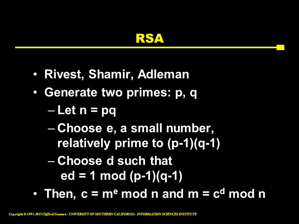 RSA Rivest, Shamir, Adleman. Generate two primes: p, q. Let n = pq. Choose e, a small number, relatively prime to (p-1)(q-1)