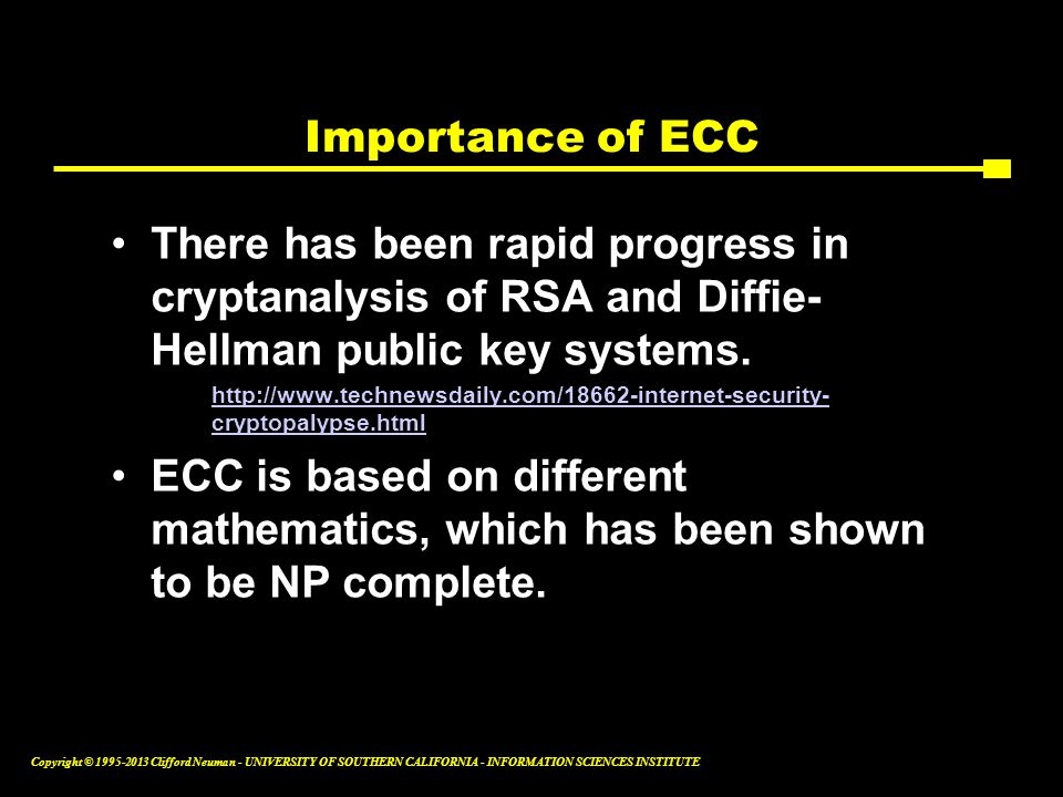 Importance of ECC There has been rapid progress in cryptanalysis of RSA and Diffie- Hellman public key systems.