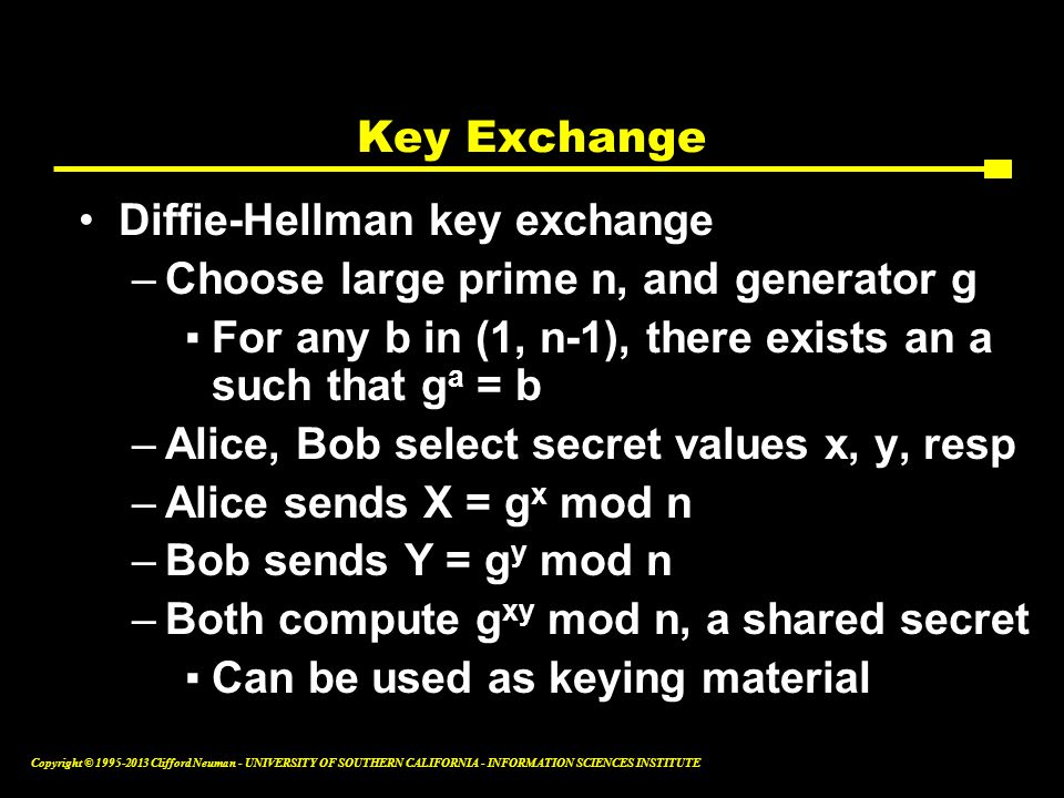 Key Exchange Diffie-Hellman key exchange. Choose large prime n, and generator g. For any b in (1, n-1), there exists an a such that ga = b.