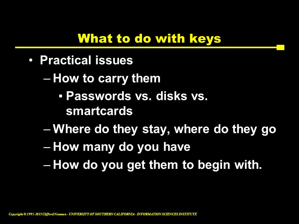 What to do with keys Practical issues. How to carry them. Passwords vs. disks vs. smartcards. Where do they stay, where do they go.