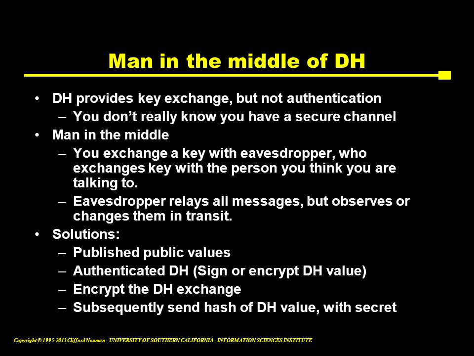 Man in the middle of DH DH provides key exchange, but not authentication. You don't really know you have a secure channel.