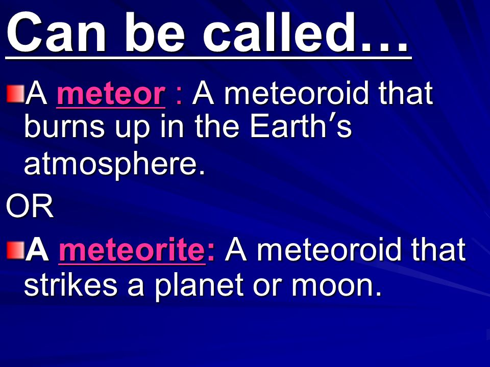 Can be called… A meteor : A meteoroid that burns up in the Earth's atmosphere.