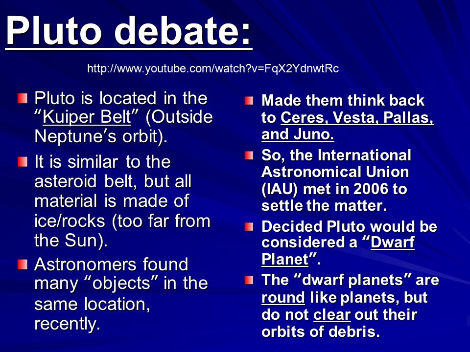 Pluto debate:   v=FqX2YdnwtRc. Pluto is located in the Kuiper Belt (Outside Neptune's orbit).