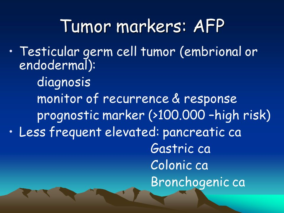 Tumor markers: AFP Testicular germ cell tumor (embrional or endodermal): diagnosis. monitor of recurrence & response.