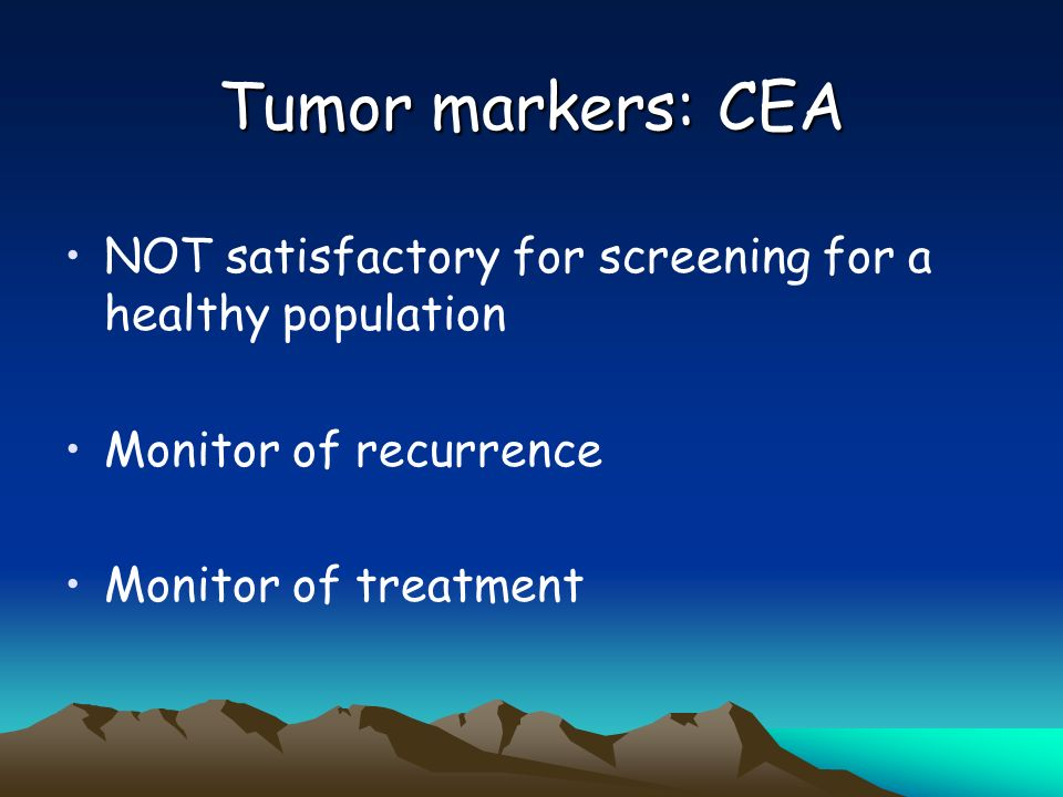 Tumor markers: CEA NOT satisfactory for screening for a healthy population. Monitor of recurrence.