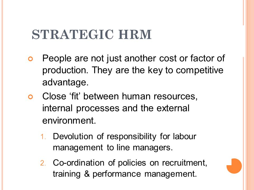 STRATEGIC HRM People are not just another cost or factor of production. They are the key to competitive advantage.