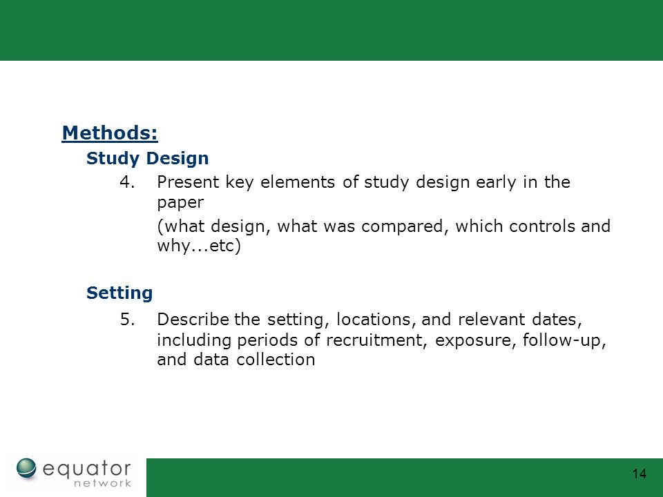 Methods: Study Design. Present key elements of study design early in the paper. (what design, what was compared, which controls and why...etc)