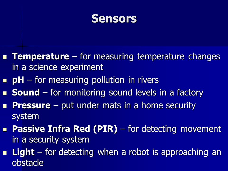 Sensors Temperature – for measuring temperature changes in a science experiment. pH – for measuring pollution in rivers.