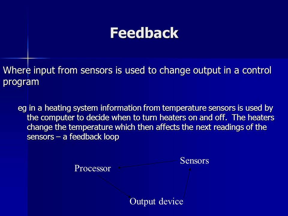 Feedback Where input from sensors is used to change output in a control program.