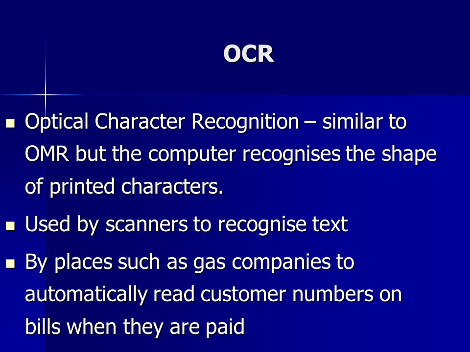 OCR Optical Character Recognition – similar to OMR but the computer recognises the shape of printed characters.