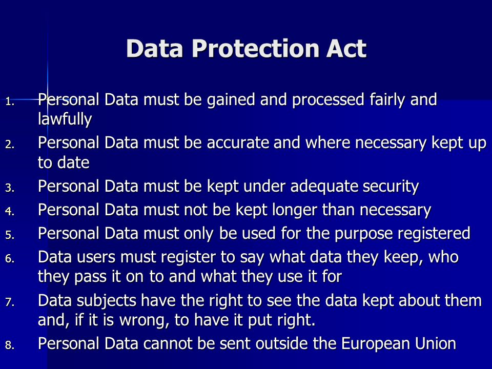 Data Protection Act Personal Data must be gained and processed fairly and lawfully.