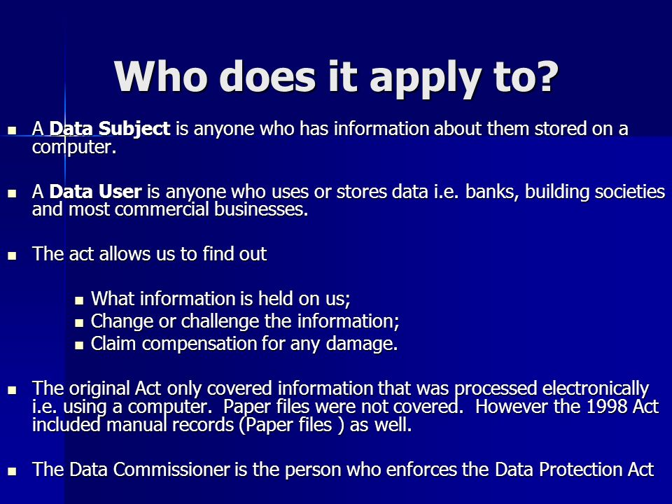 Who does it apply to A Data Subject is anyone who has information about them stored on a computer.