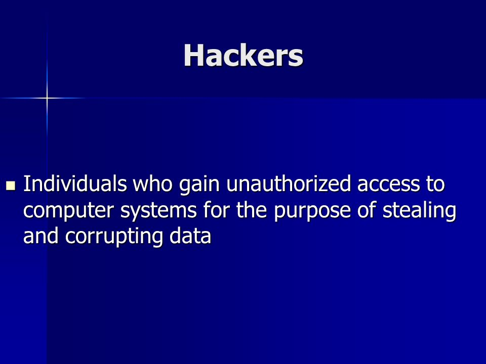 Hackers Individuals who gain unauthorized access to computer systems for the purpose of stealing and corrupting data.