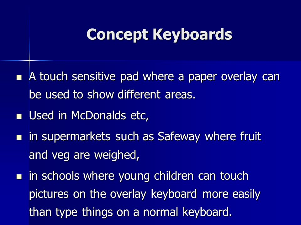 Concept Keyboards A touch sensitive pad where a paper overlay can be used to show different areas. Used in McDonalds etc,