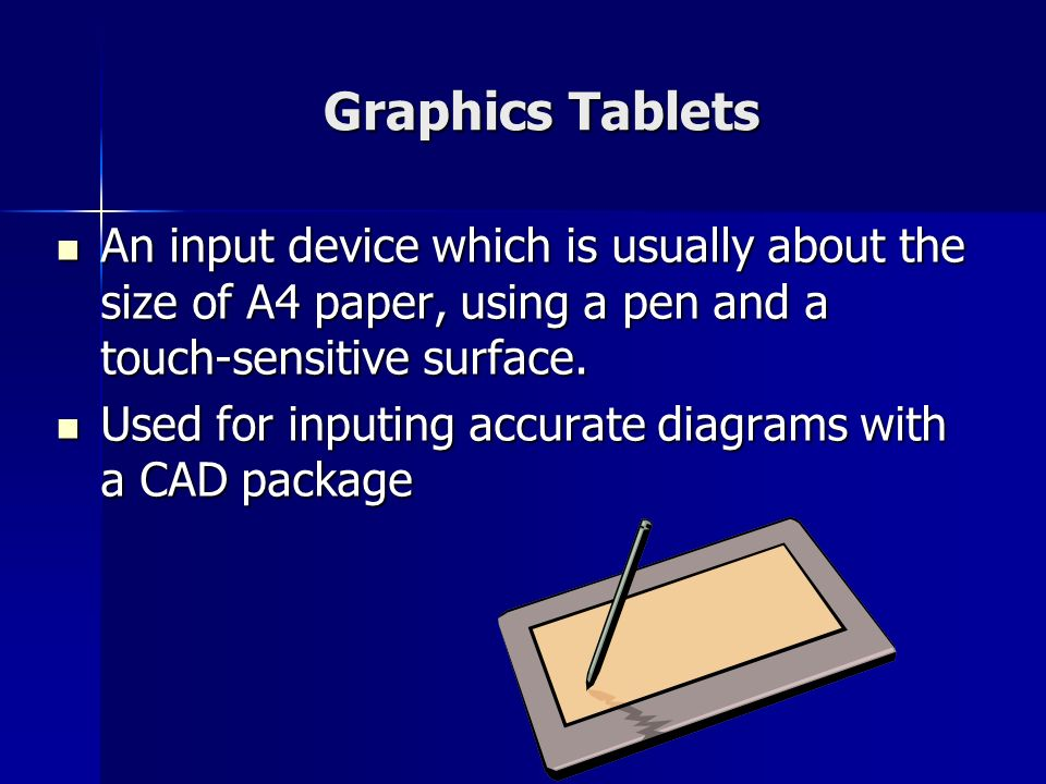 Graphics Tablets An input device which is usually about the size of A4 paper, using a pen and a touch-sensitive surface.