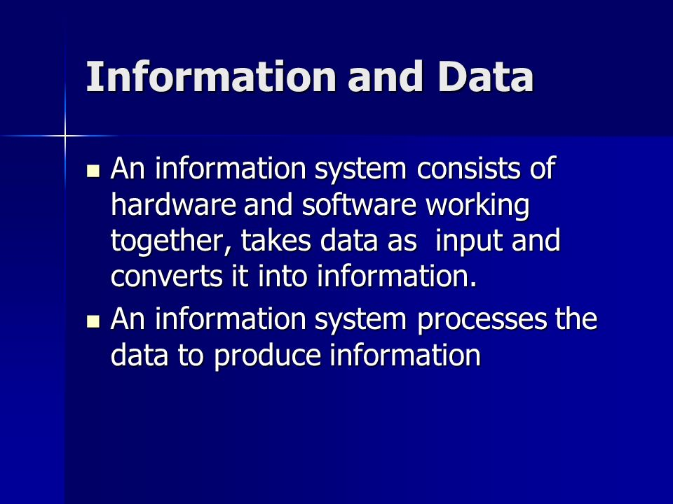 Information and Data An information system consists of hardware and software working together, takes data as input and converts it into information.