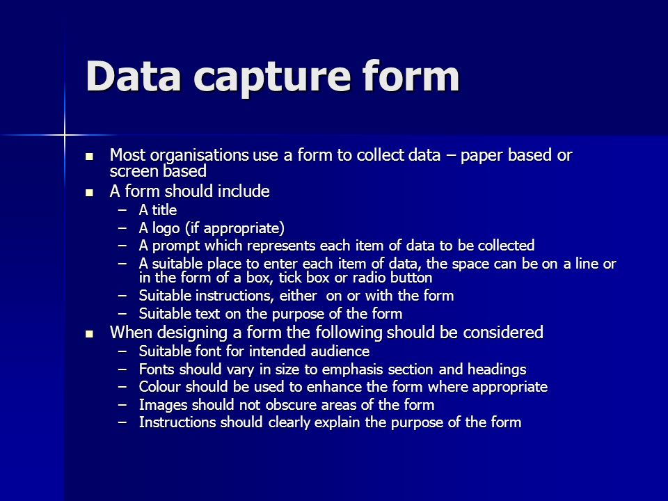 Data capture form Most organisations use a form to collect data – paper based or screen based. A form should include.
